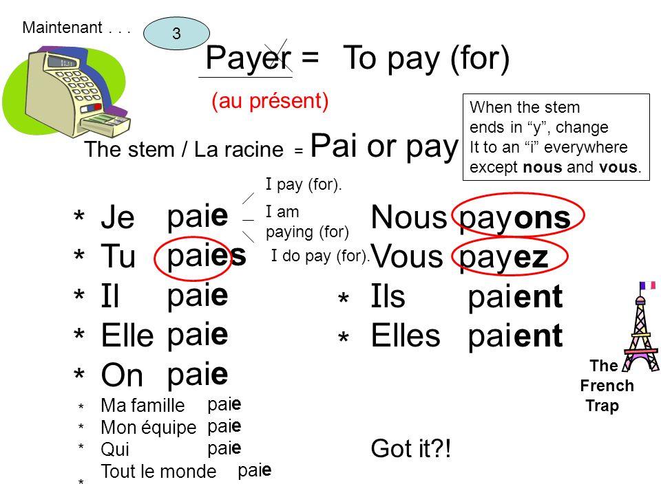 Payer = (au présent) To pay (for) The stem / La racine = Pai or pay 3 Je Tu I l Elle On Ma famille Mon équipe Qui Tout le monde pai e es e Nous Vous I
