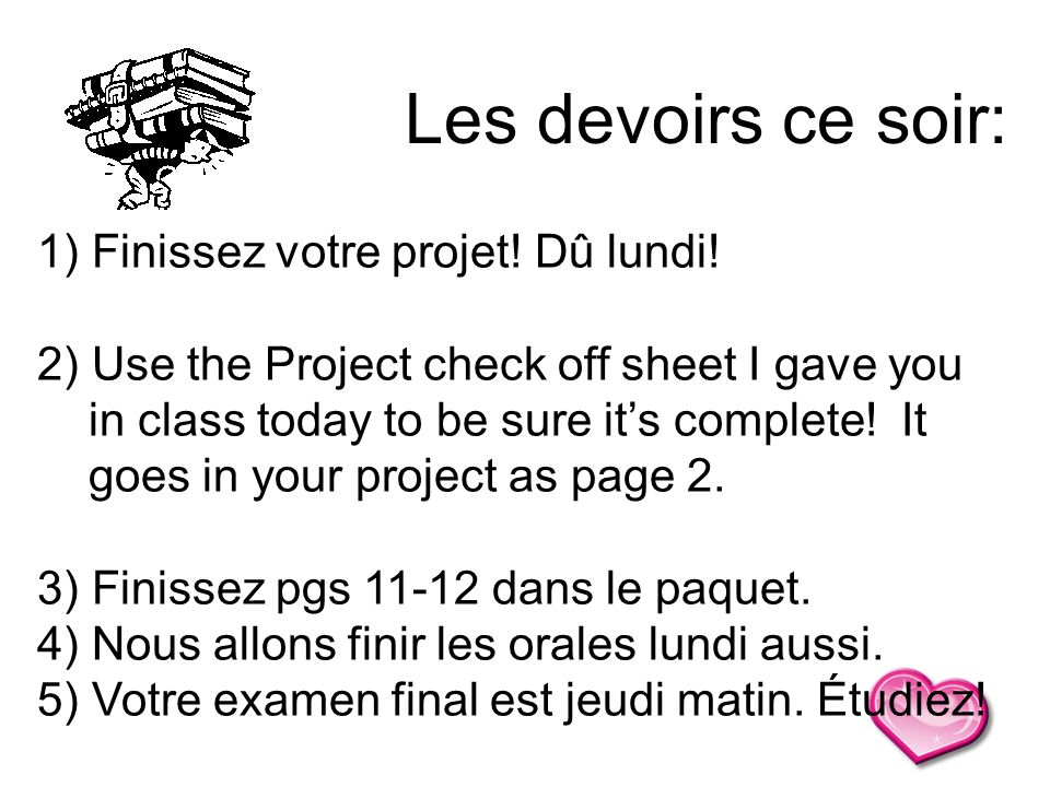1) Finissez votre projet! Dû lundi! 2) Use the Project check off sheet I gave you in class today to be sure its complete! It goes in your project as p