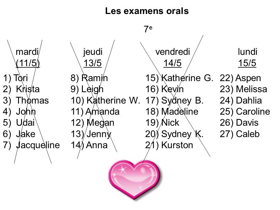 Les examens orals mardi (11/5) 1)Tori 2) Krista 3) Thomas 4) John 5) Udai 6) Jake 7) Jacqueline jeudi 13/5 8) Ramin 9) Leigh 10) Katherine W. 11) Aman