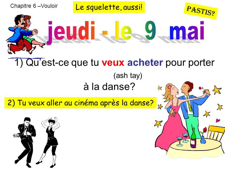 Chapitre 6 –Vouloir 1) Quest-ce que tu veux acheter pour porter (ash tay) à la danse? 2) Tu veux aller au cinéma après la danse? Le squelette, aussi!
