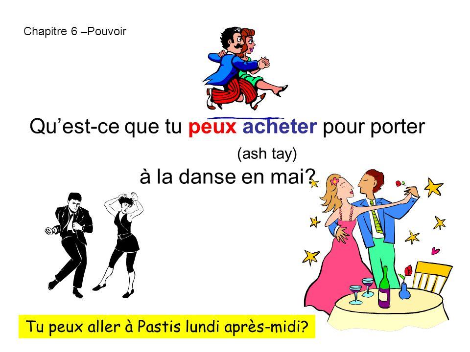 Chapitre 6 –Pouvoir Quest-ce que tu peux acheter pour porter (ash tay) à la danse en mai? Tu peux aller à Pastis lundi après-midi?