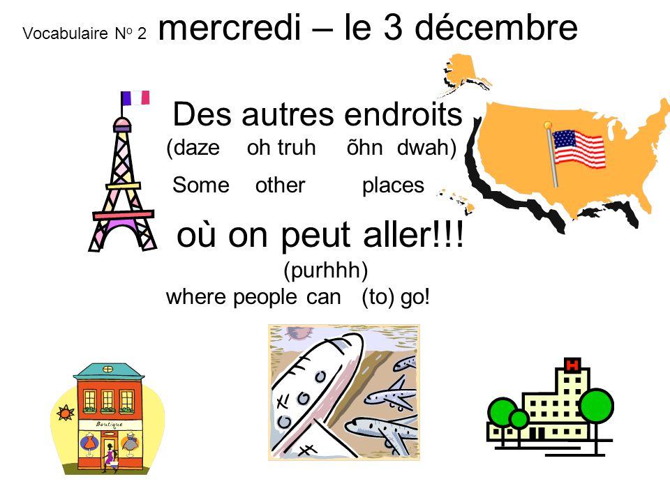 Des autres endroits (daze oh truh õhn dwah) Some other places où on peut aller!!! (purhhh) where people can (to) go! mardi – le 18 mars Vocabulaire N