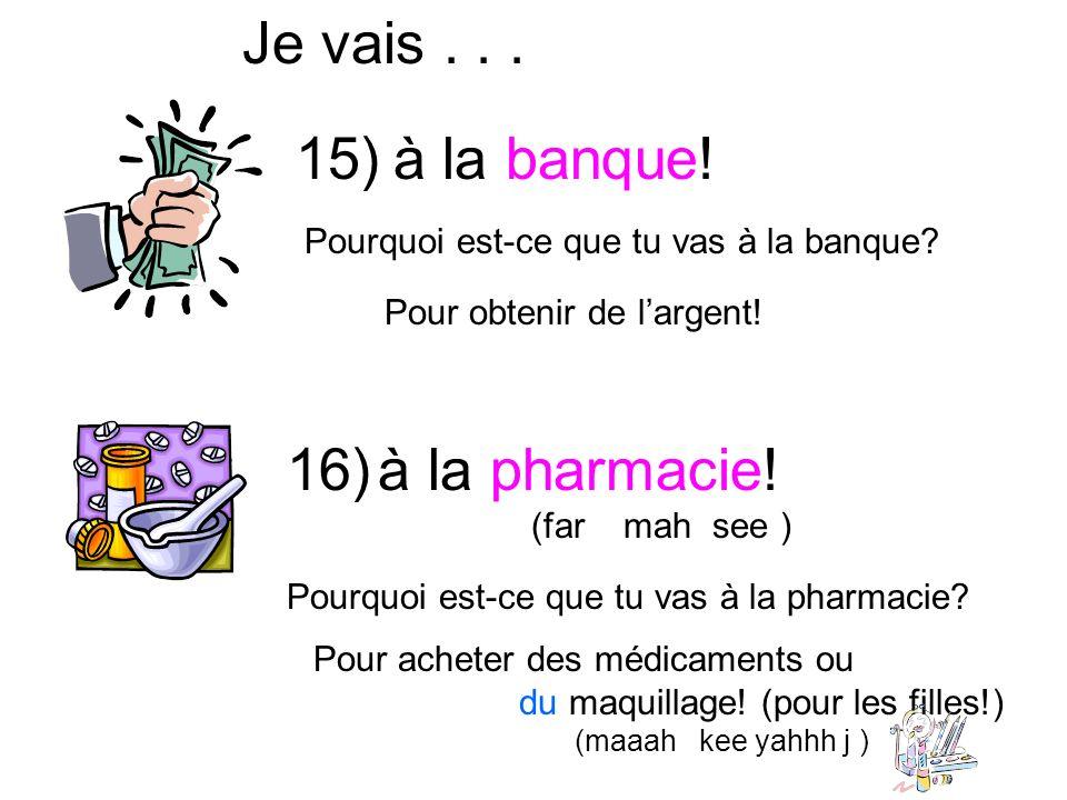Je vais... à la banque! Pour obtenir de largent! 15) Pourquoi est-ce que tu vas à la banque? 16) à la pharmacie! (far mah see ) Pourquoi est-ce que tu