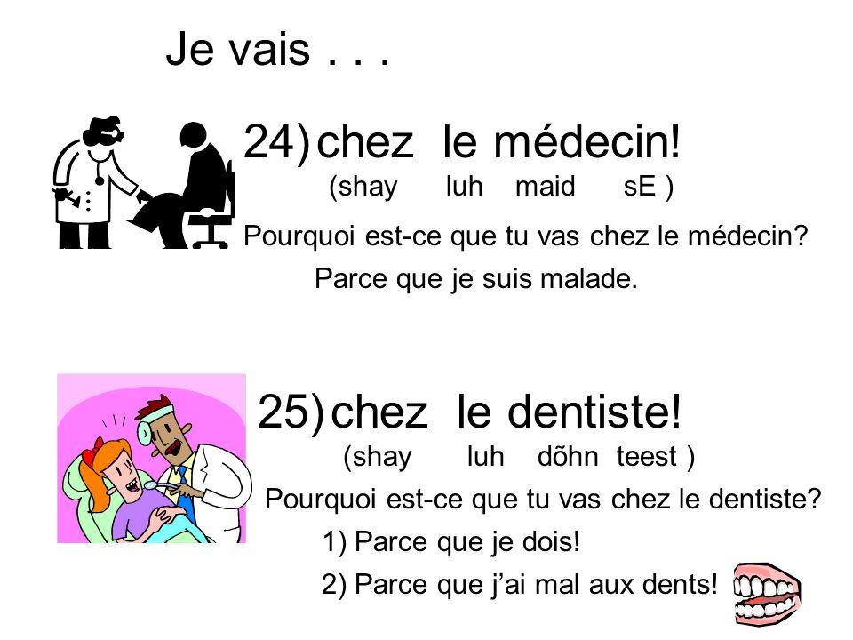 chez le médecin! (shay luh maid sE ) Je vais... chez le dentiste! (shay luh dõhn teest ) Parce que je suis malade. 1) Parce que je dois! 24) 25) Pourq