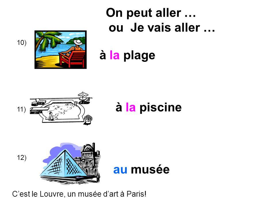 10) 11) 12) à la plage à la piscine au musée On peut aller … Cest le Louvre, un musée dart à Paris! ou Je vais aller …