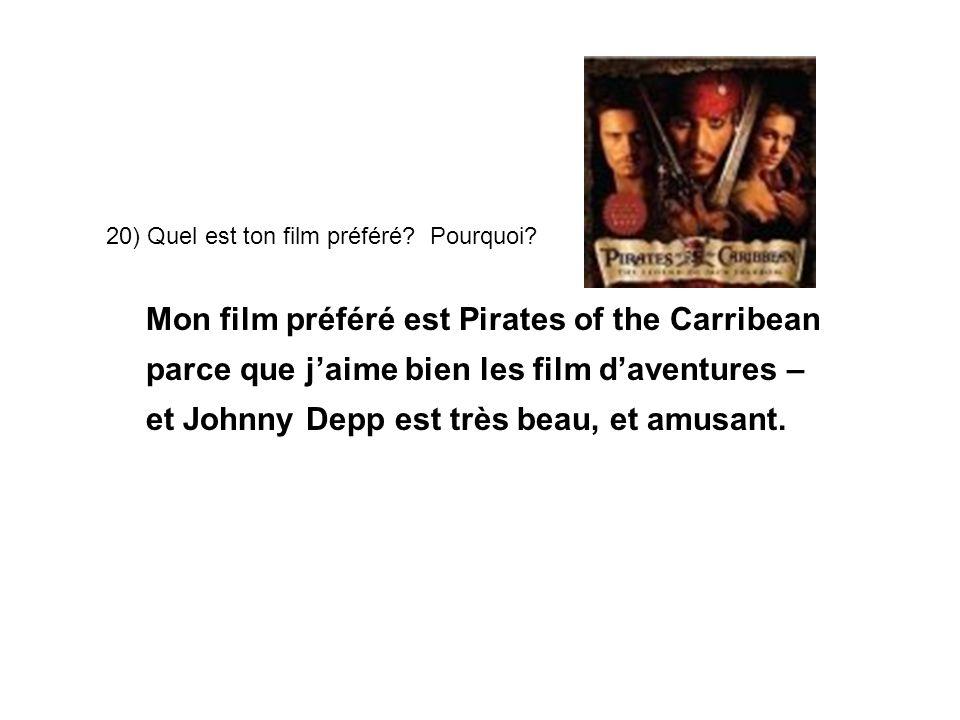 20) Quel est ton film préféré? Pourquoi? Mon film préféré est Pirates of the Carribean parce que jaime bien les film daventures – et Johnny Depp est t