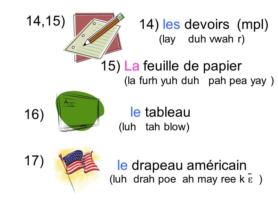 14,15) le tableau (luh tah blow) 14) les devoirs (mpl) (lay duh vwah r) 16) 17) 15) La feuille de papier (la furh yuh duh pah pea yay ) le drapeau américain (luh drah poe ah may ree k ɛ ̃ )