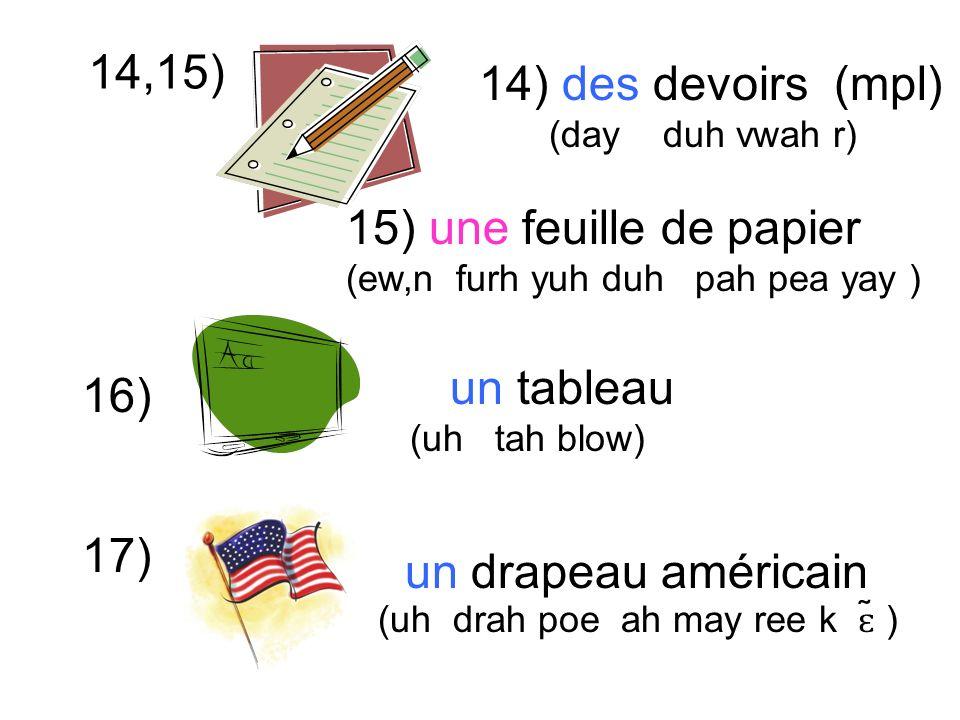 14,15) un tableau (uh tah blow) 14) des devoirs (mpl) (day duh vwah r) 16) 17) 15) une feuille de papier (ew,n furh yuh duh pah pea yay ) un drapeau américain (uh drah poe ah may ree k ɛ ̃ )
