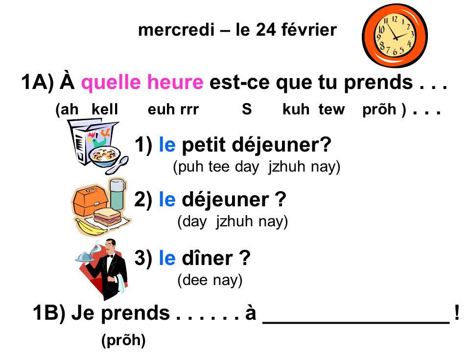 mercredi – le 24 février 1A) À quelle heure est-ce que tu prends... (ah kell euh rrr S kuh tew prõh )... 1) le petit déjeuner? (puh tee day jzhuh nay)