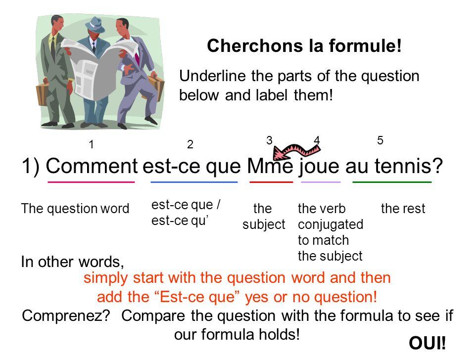 1) Comment est-ce que Mme joue au tennis? 12 345 The question word est-ce que / est-ce qu the subject the verb conjugated to match the subject the res