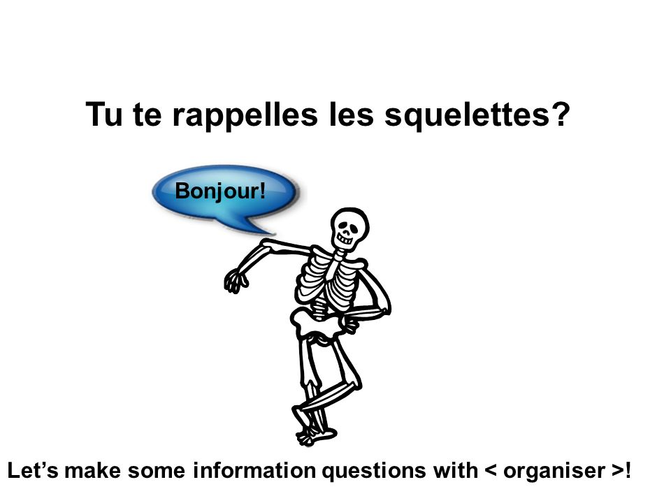 Tu te rappelles les squelettes? Bonjour! Lets make some information questions with !