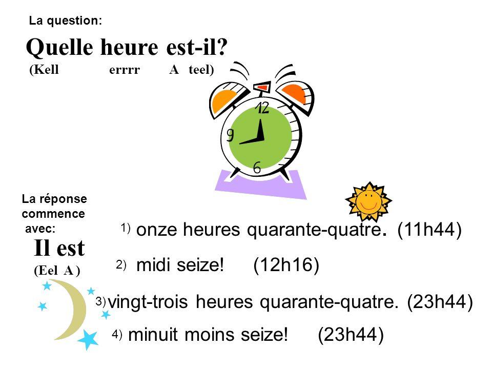 Quelle heure est-il? (Kell errrr A teel) Il est (Eel A ) onze heures quarante-quatre. (11h44) midi seize! (12h16) 1) 2) 3) vingt-trois heures quarante