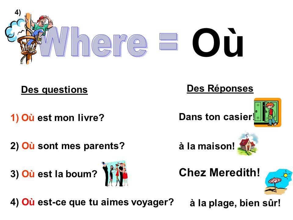 Où Des questions 1)Où est mon livre? 2) Où sont mes parents? 3) Où est la boum? 4) Où est-ce que tu aimes voyager? Des Réponses Dans ton casier! à la