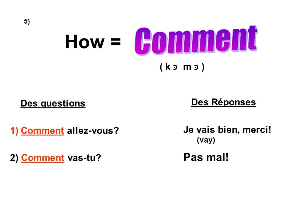 How = ( k m ) Des questions 1)Comment allez-vous? 2) Comment vas-tu? Des Réponses Je vais bien, merci! (vay) Pas mal! 5)