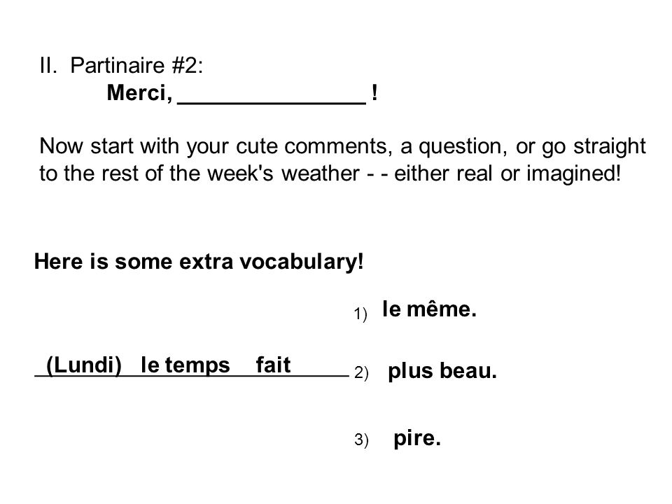 II. Partinaire #2: Merci, _______________ ! Now start with your cute comments, a question, or go straight to the rest of the week's weather - - either