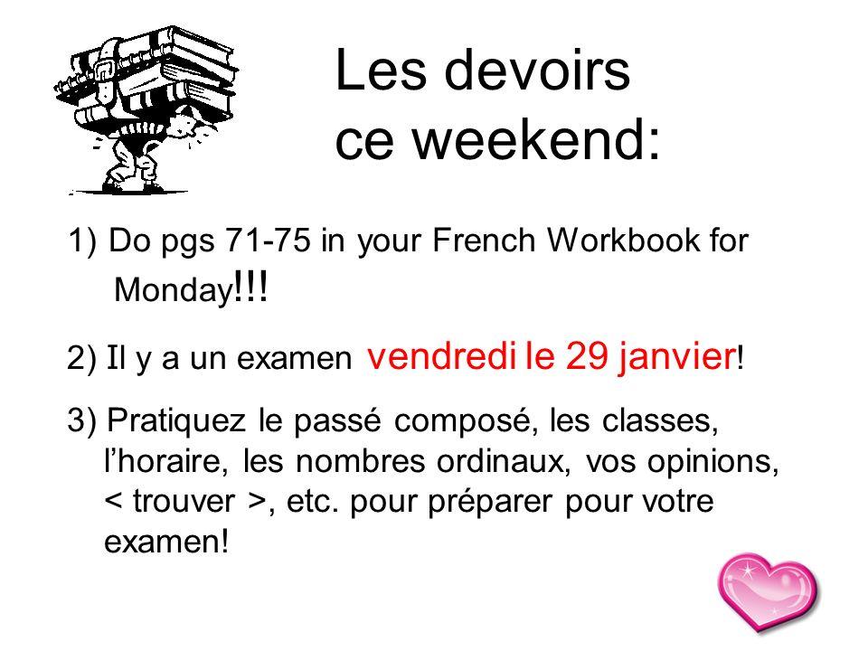 1) Do pgs 71-75 in your French Workbook for Monday !!! 2) I l y a un examen vendredi le 29 janvier ! 3) Pratiquez le passé composé, les classes, lhora