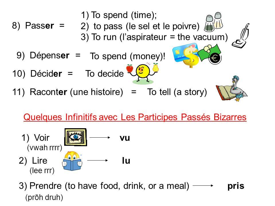 8) Passer = 1)To spend (time); 2) to pass (le sel et le poivre) 3) To run (laspirateur = the vacuum) 9) Dépenser = To spend (money)! 10) Décider =To d
