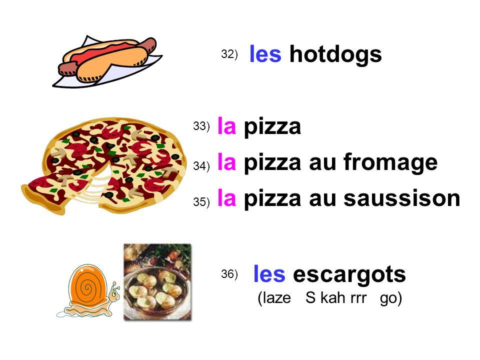 32) 33) 36) les hotdogs la pizza les escargots (laze S kah rrr go) 34) au fromage 35) au saussison la pizza