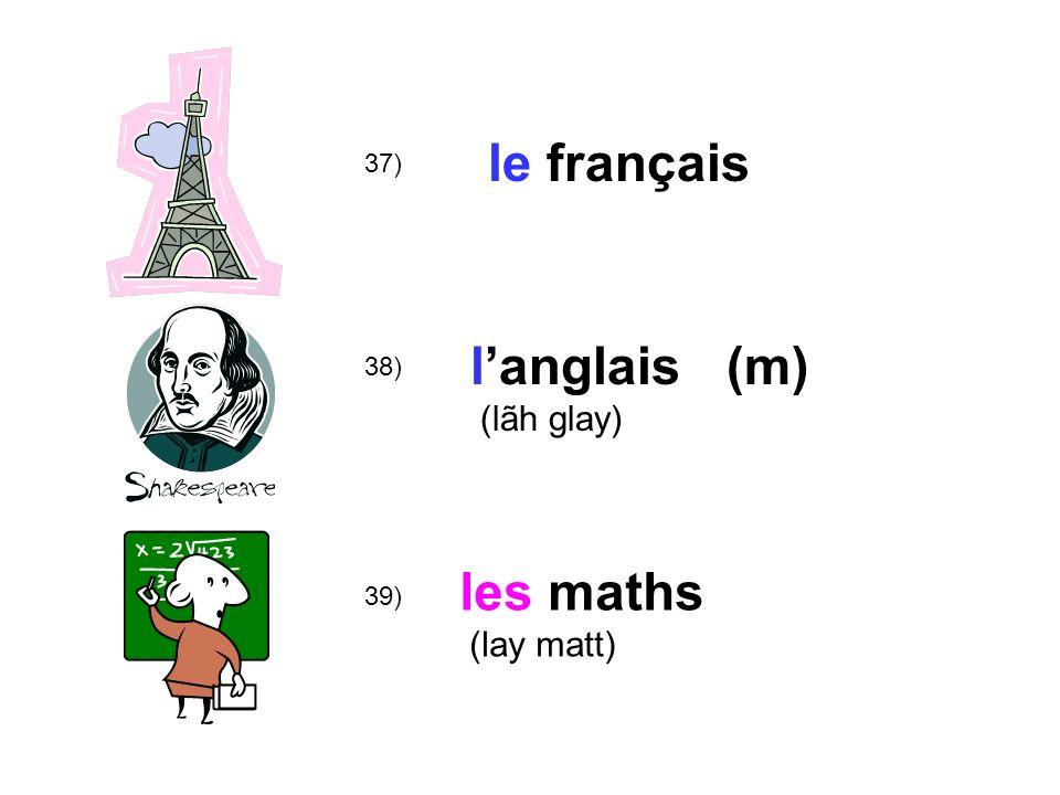 39) 38) 37) le français langlais (m) (lãh glay) les maths (lay matt)
