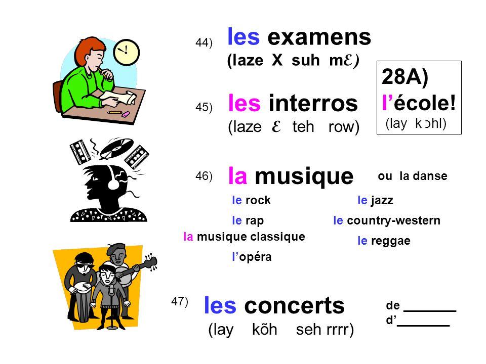 47) 46) 45) 44) les examens (laze X suh m E) les interros (laze E teh row) la musique les concerts (lay kõh seh rrrr) 28A) lécole! (lay k כhl) ou la d