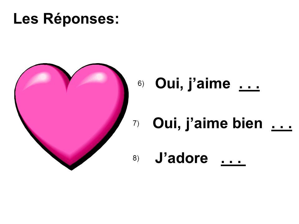 Les Réponses: 6) Oui, jaime... 7) Oui, jaime bien... 8) Jadore...
