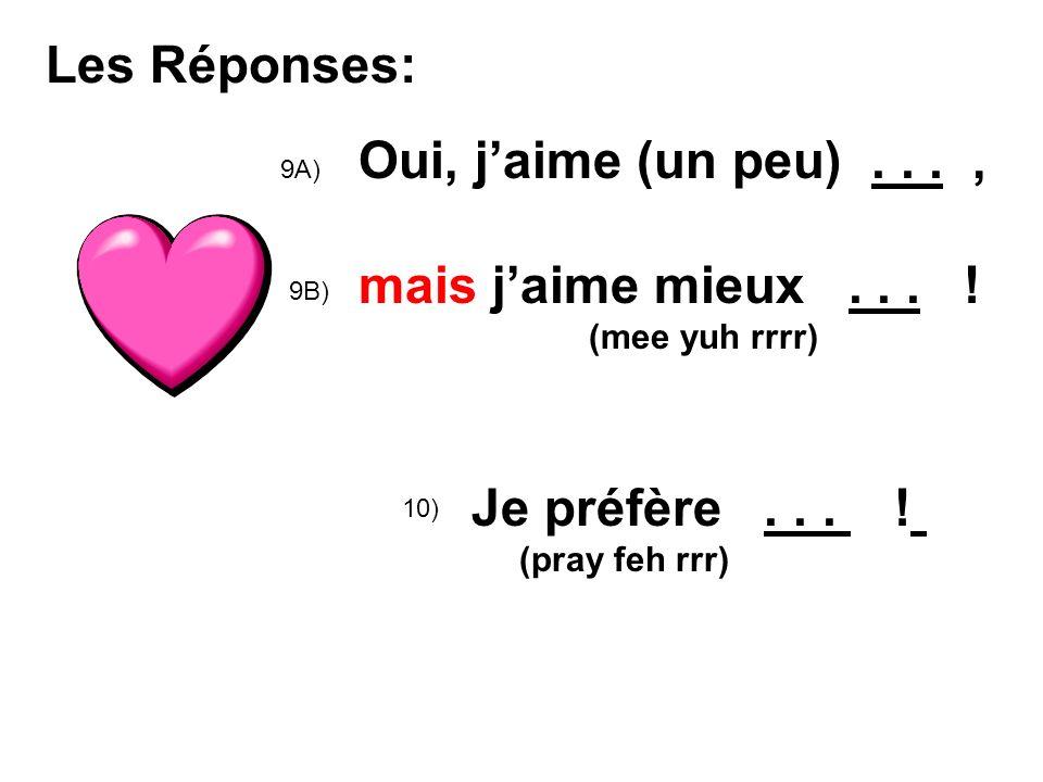 Les Réponses: 9A) Oui, jaime (un peu)..., mais jaime mieux... ! (mee yuh rrrr) 10) Je préfère... ! (pray feh rrr) 9B)