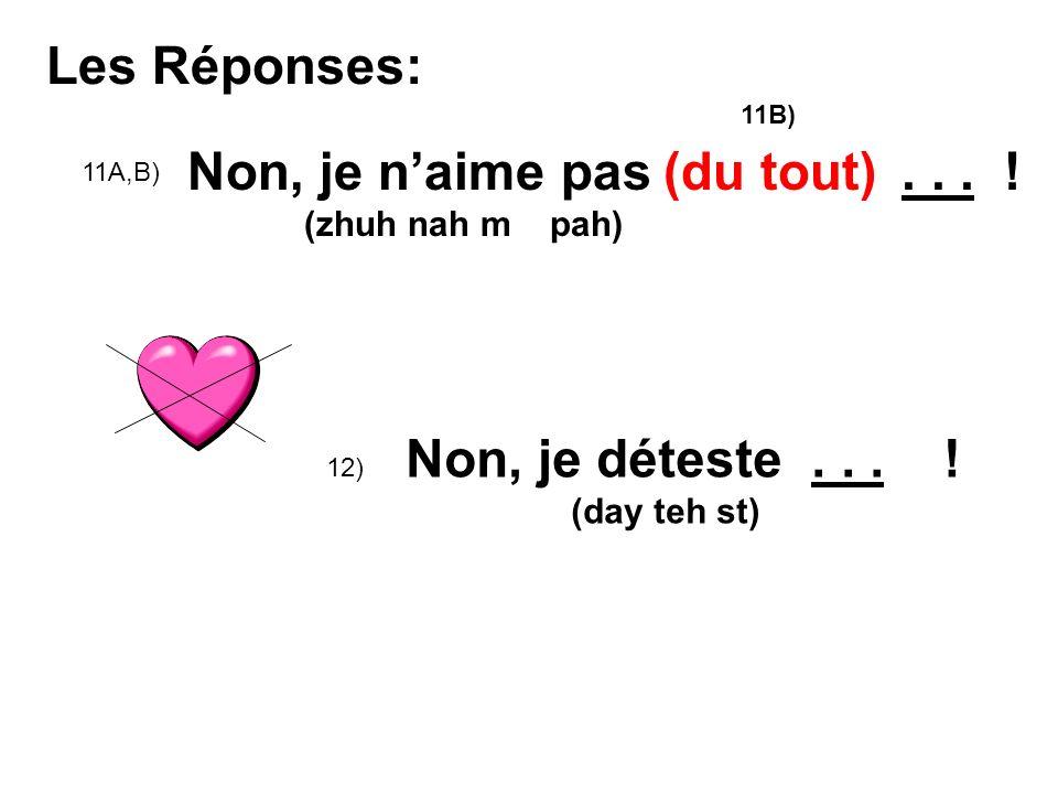 Les Réponses: 11A,B) Non, je naime pas... ! (zhuh nah m pah) 12) Non, je déteste... ! (day teh st) (du tout) 11B)