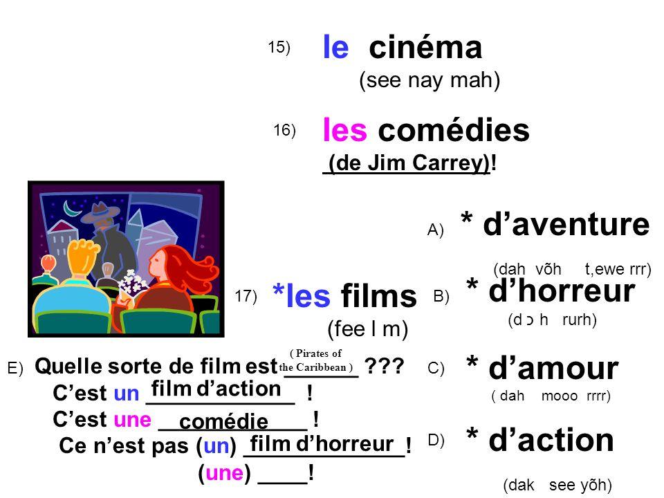 15) le cinéma (see nay mah) 16) *les films (fee l m) A) * daventure (dah võh t,ewe rrr) B) * dhorreur (d כ h rurh) C) * damour ( dah mooo rrrr) 17) le