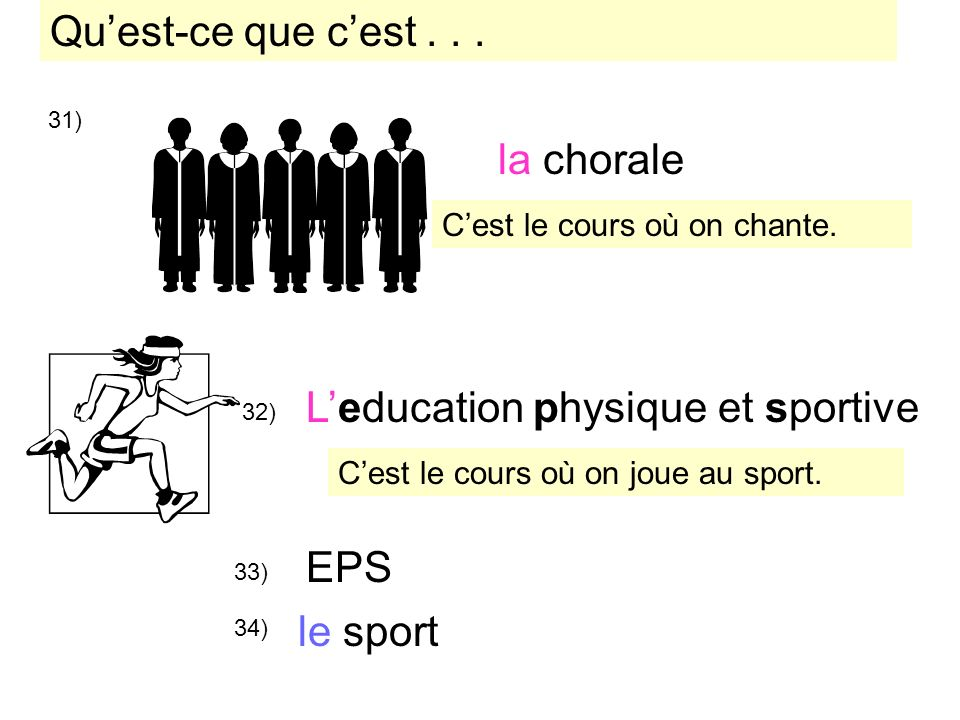 31) la chorale 32) 33) 34) le sport Leducation physique et sportive EPS Cest le cours où on chante. Cest le cours où on joue au sport. Quest-ce que ce