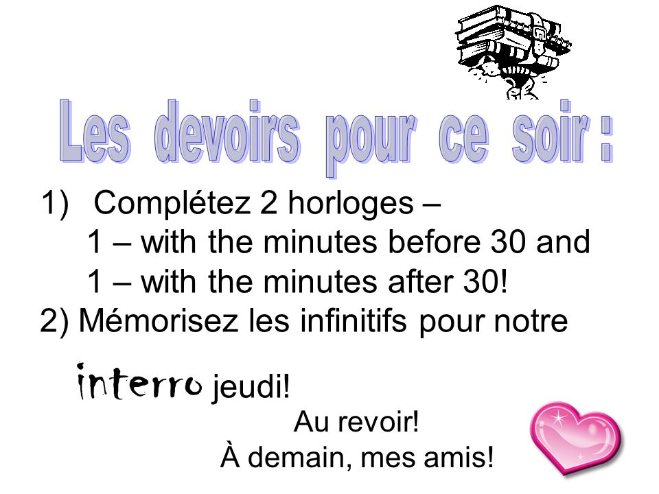 1)Complétez 2 horloges – 1 – with the minutes before 30 and 1 – with the minutes after 30! 2) Mémorisez les infinitifs pour notre interro jeudi! Au re