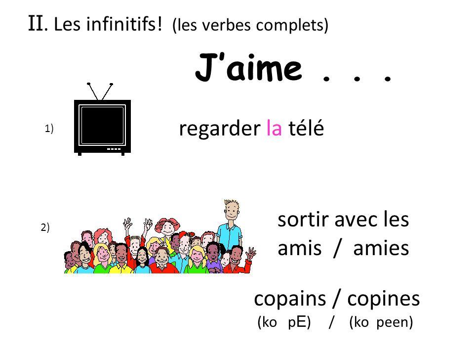 1) regarder la télé 2) sortir avec les amis / amies copains / copines (ko p E ) / (ko peen) II. Les infinitifs! (les verbes complets) Jaime...