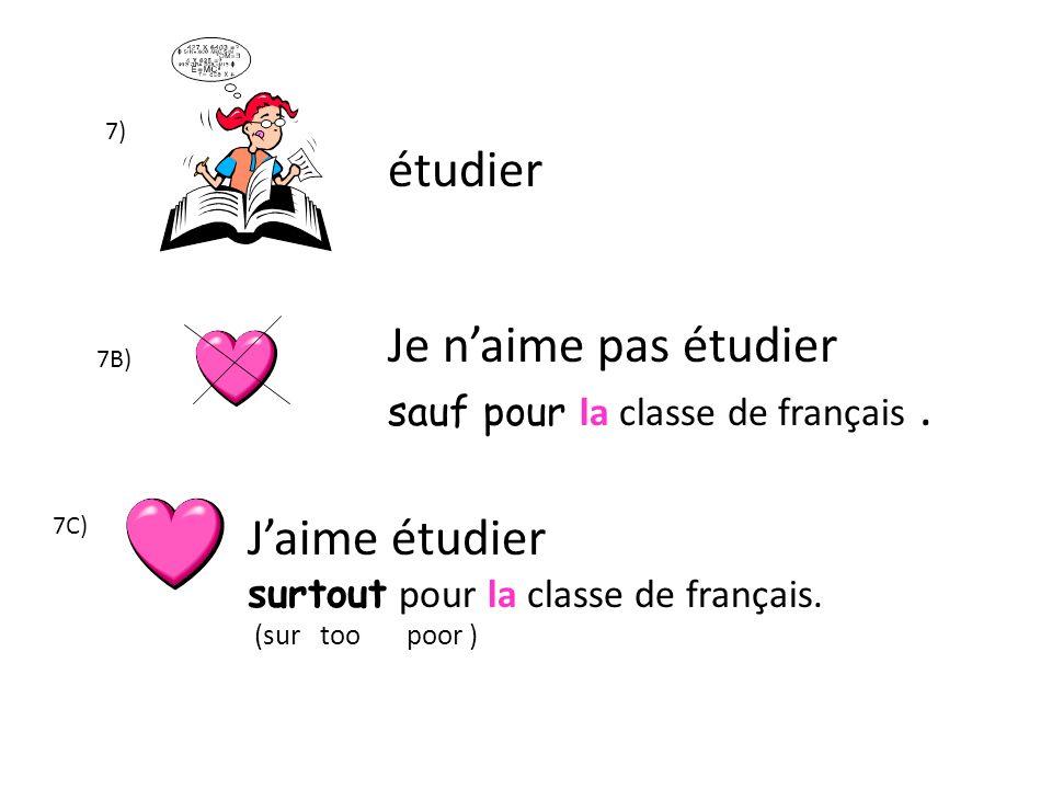 7) étudier Je naime pas étudier sauf pour la classe de français. Jaime étudier surtout pour la classe de français. (sur too poor ) 7B) 7C)