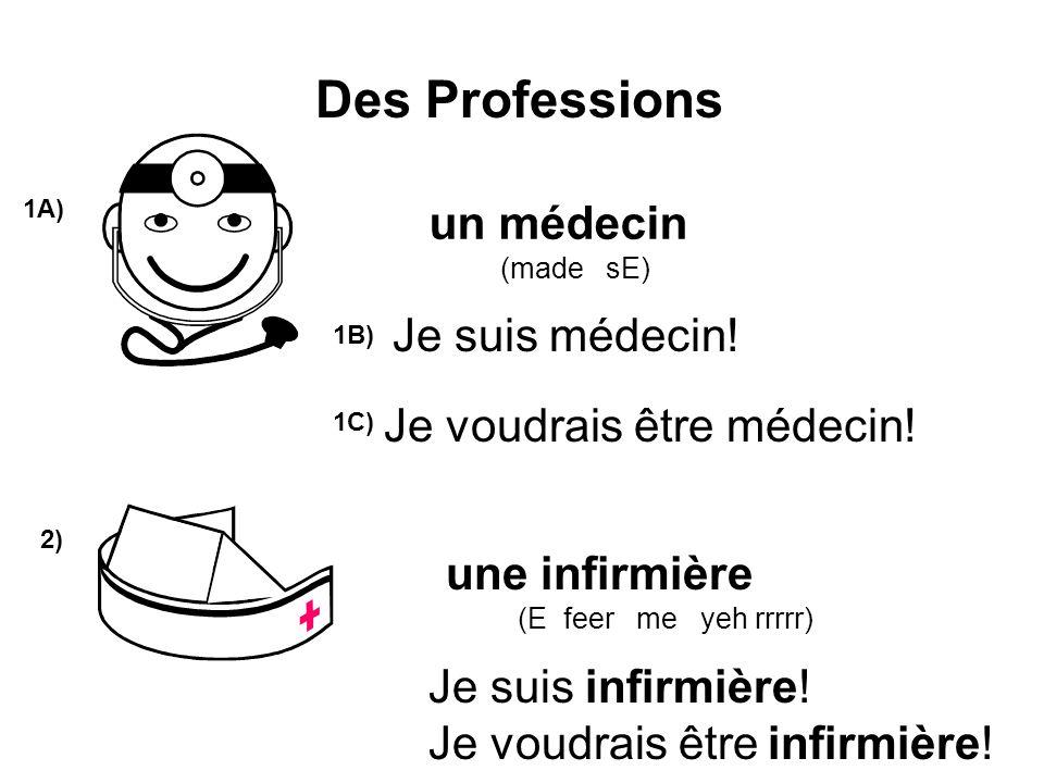 Des Professions 1A) 2) un médecin (made sE) une infirmière (E feer me yeh rrrrr) Je suis infirmière! Je voudrais être infirmière! Je suis médecin! Je