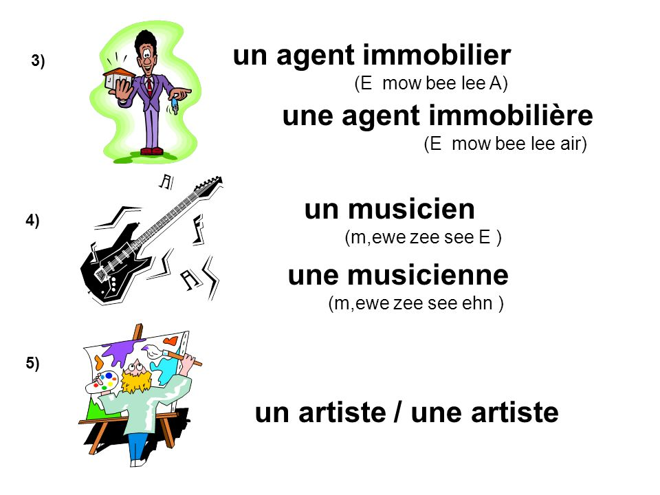 3) 4) 5) un agent immobilier (E mow bee lee A) une agent immobilière (E mow bee lee air) un musicien (m,ewe zee see E ) un artiste / une artiste une musicienne (m,ewe zee see ehn )