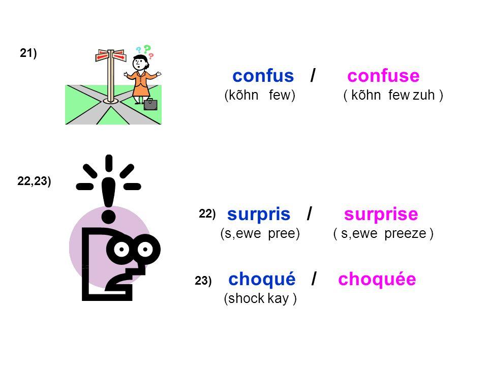 21) confus / confuse (kõhn few) ( kõhn few zuh ) 22,23) surpris / surprise (s,ewe pree) ( s,ewe preeze ) 22) choqué / choquée (shock kay ) 23)