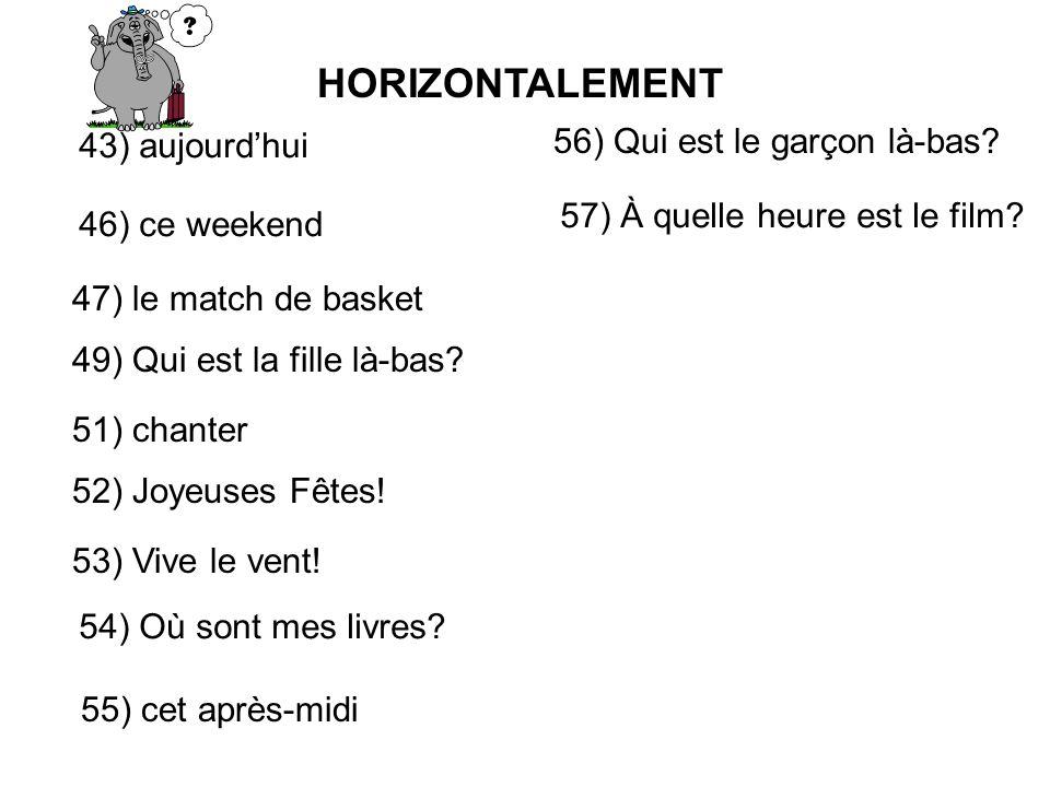 HORIZONTALEMENT 43) aujourdhui 46) ce weekend 47) le match de basket 49) Qui est la fille là-bas.
