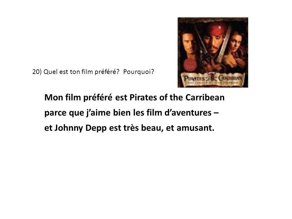 20) Quel est ton film préféré? Pourquoi? Mon film préféré est Pirates of the Carribean parce que jaime bien les film daventures – et Johnny Depp est t
