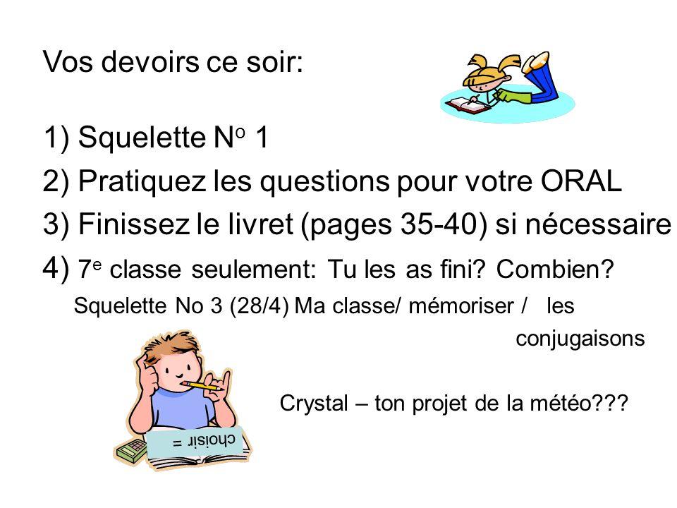 Vos devoirs ce soir: 1) Squelette N o 1 2) Pratiquez les questions pour votre ORAL 3) Finissez le livret (pages 35-40) si nécessaire 4) 7 e classe seulement: Tu les as fini.
