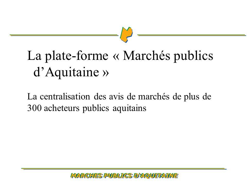 La plate-forme « Marchés publics dAquitaine » La centralisation des avis de marchés de plus de 300 acheteurs publics aquitains