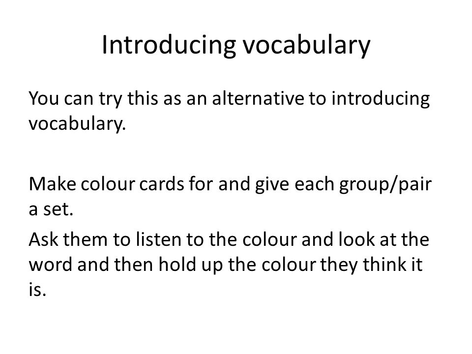 Introducing vocabulary You can try this as an alternative to introducing vocabulary.