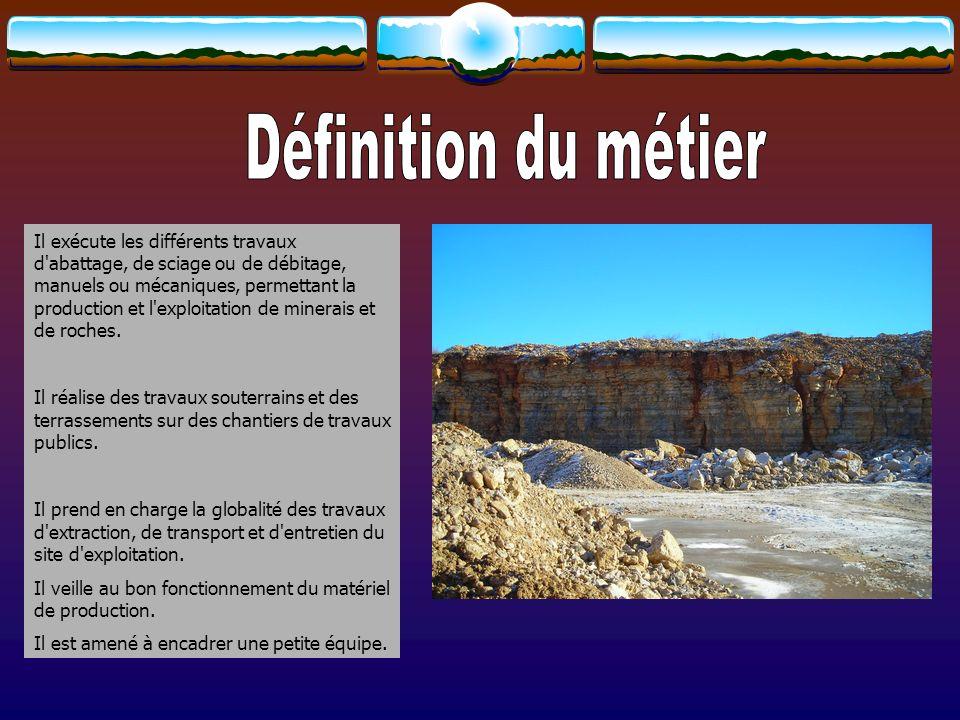 Il exécute les différents travaux d'abattage, de sciage ou de débitage, manuels ou mécaniques, permettant la production et l'exploitation de minerais