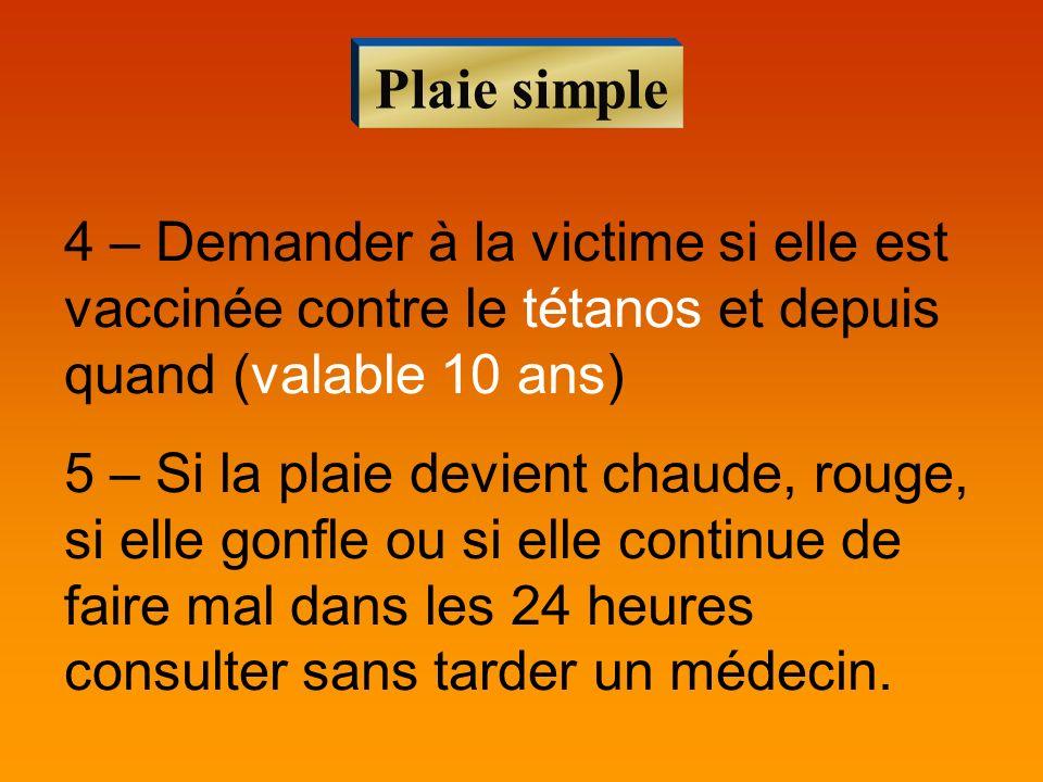 Plaie simple 4 – Demander à la victime si elle est vaccinée contre le tétanos et depuis quand (valable 10 ans) 5 – Si la plaie devient chaude, rouge,