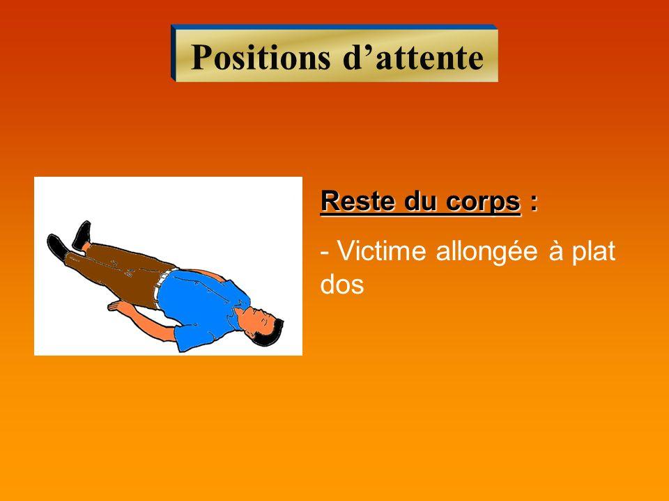 Positions dattente Reste du corps : - Victime allongée à plat dos