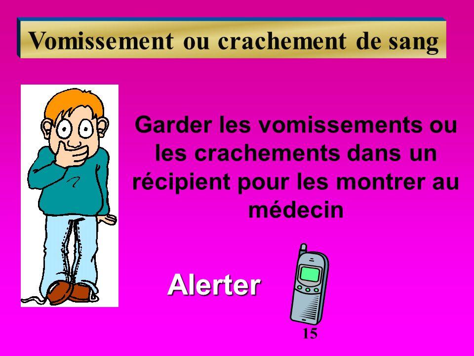 Vomissement ou crachement de sang Garder les vomissements ou les crachements dans un récipient pour les montrer au médecin Alerter 15