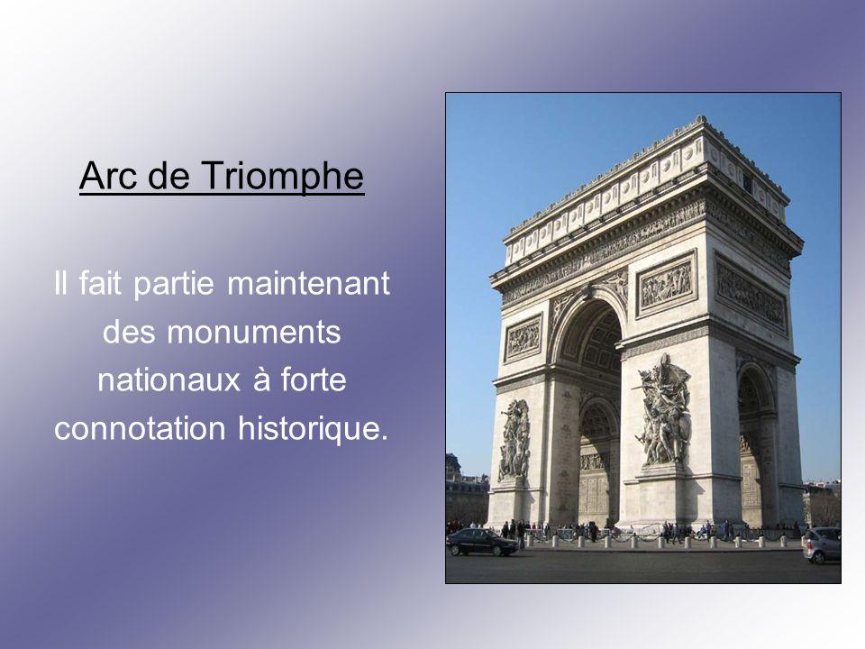 Arc de Triomphe Il fait partie maintenant des monuments nationaux à forte connotation historique.