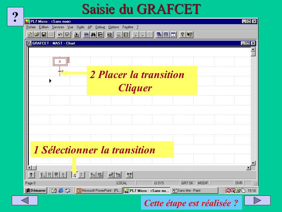 Saisie du GRAFCET ? 1 Sélectionner la transition 2 Placer la transition Cliquer Cette étape est réalisée ?