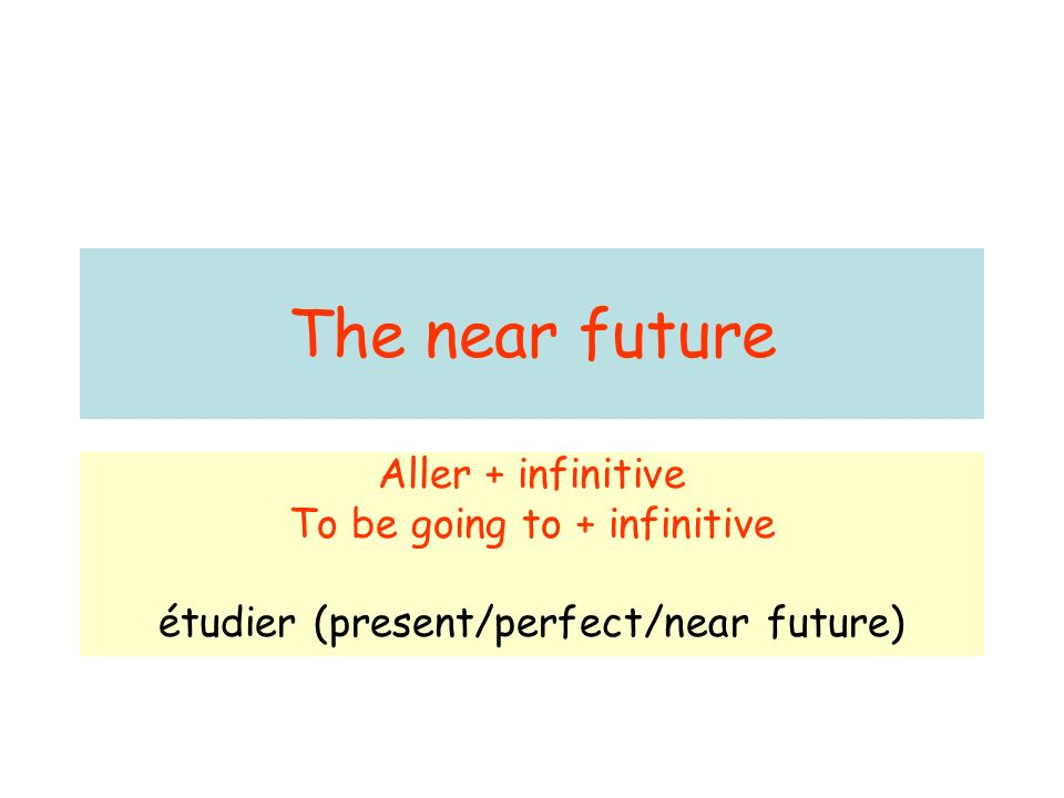 The near future Aller + infinitive To be going to + infinitive étudier (present/perfect/near future)
