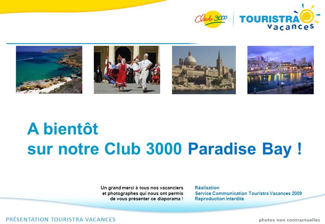 A bientôt sur notre Club 3000 Paradise Bay ! Réalisation Service Communication Touristra Vacances 2009 Reproduction interdite Un grand merci à tous no