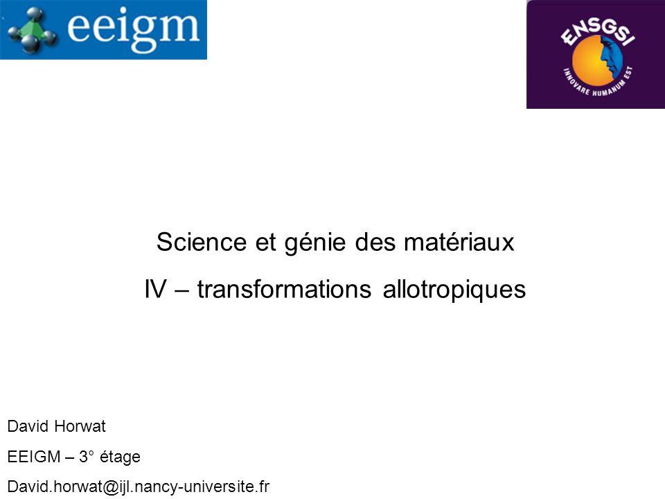 Science et génie des matériaux IV – transformations allotropiques David Horwat EEIGM – 3° étage David.horwat@ijl.nancy-universite.fr