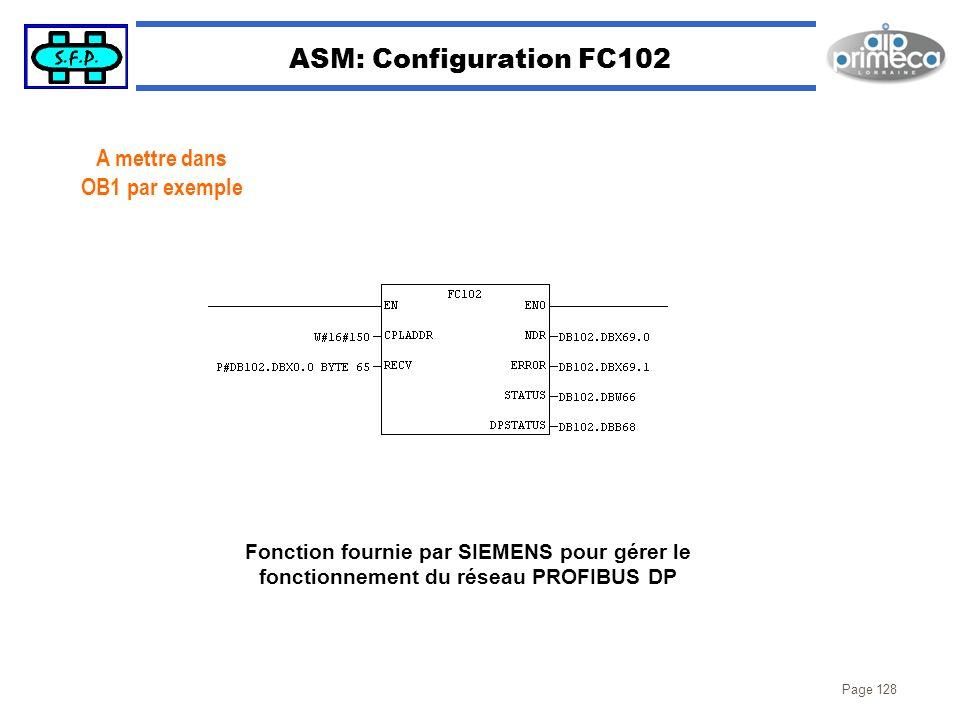 Page 128 ASM: Configuration FC102 A mettre dans OB1 par exemple Fonction fournie par SIEMENS pour gérer le fonctionnement du réseau PROFIBUS DP